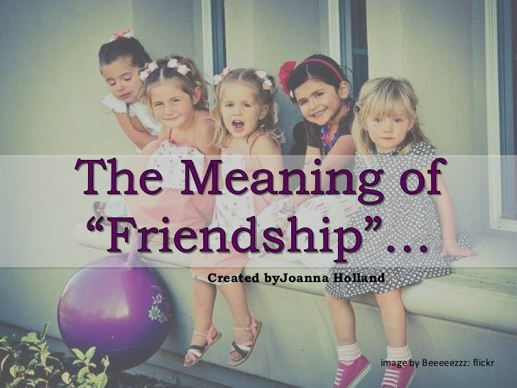 """The Meaning of """"Friendship""""…<br />Created byJoanna Holland<br />image by Beeeeezzz: flickr<br />"""