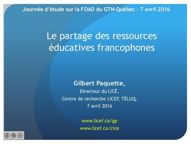 Le partage des ressources éducatives francophones Gilbert Paquette, Directeur du LICÉ, Centre de recherche LICEF, TÉLUQ, 7...
