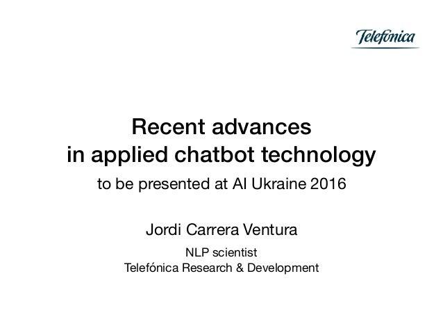 Recent advances in applied chatbot technology to be presented at AI Ukraine 2016 Jordi Carrera Ventura  NLP scientist  Tel...