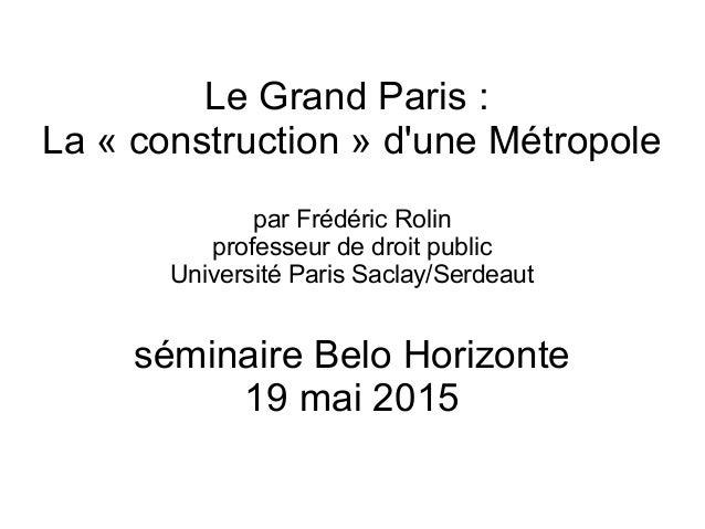 Le Grand Paris : La « construction » d'une Métropole par Frédéric Rolin professeur de droit public Université Paris Saclay...
