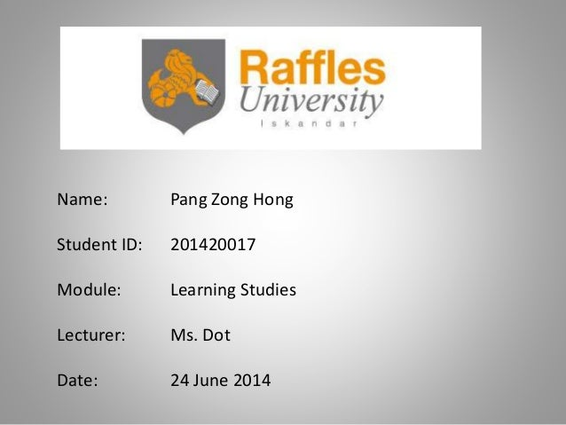 Name: Pang Zong Hong Student ID: 201420017 Module: Learning Studies Lecturer: Ms. Dot Date: 24 June 2014