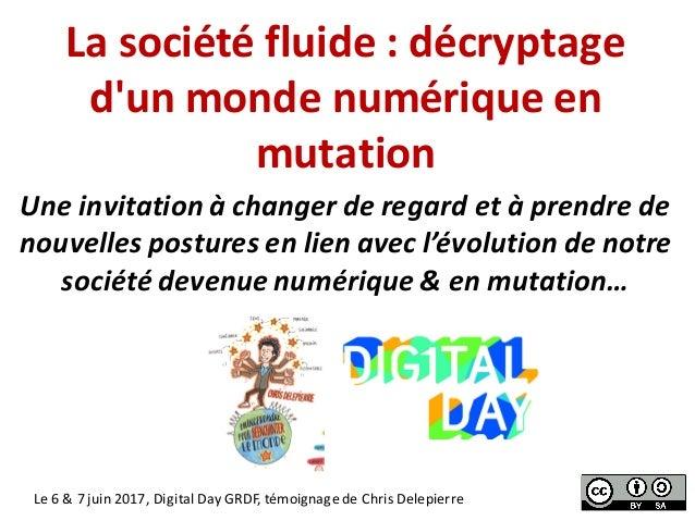 Lasociétéfluide:décryptage d'unmondenumériqueen mutation Le6&7juin2017,DigitalDayGRDF,témoignagedeChri...