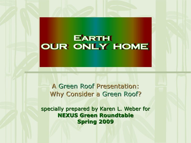 A  Green Roof   Presentation: Why Consider a  Green Roof ? specially prepared by Karen L. Weber for NEXUS Green Roundtable...