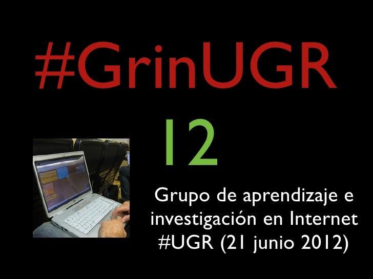 #GrinUGR   12    Grupo de aprendizaje e   investigación en Internet    #UGR (21 junio 2012)