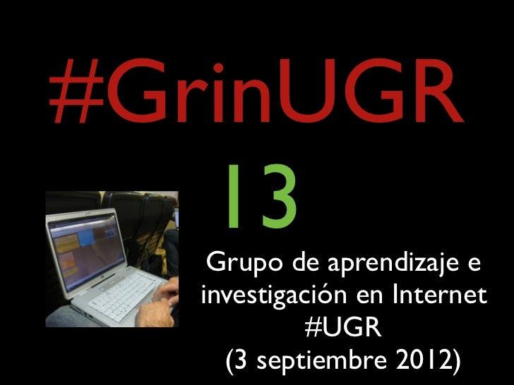 #GrinUGR   13   Grupo de aprendizaje e  investigación en Internet            #UGR    (3 septiembre 2012)