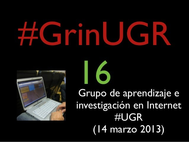 #GrinUGR   16    Grupo de aprendizaje e   investigación en Internet             #UGR       (14 marzo 2013)