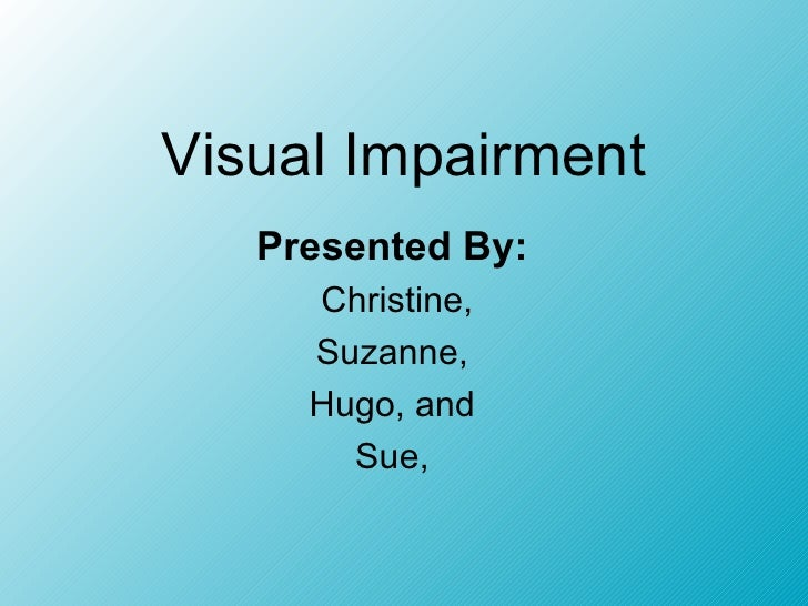 Visual Impairment Presented By:   Christine, Suzanne,  Hugo, and  Sue,
