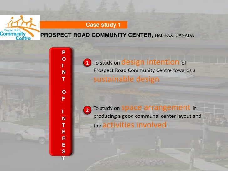Case study 1<br />PROSPECT ROAD COMMUNITY CENTER, HALIFAX, CANADA<br />POINT OF INTEREST<br />To study on design intention...