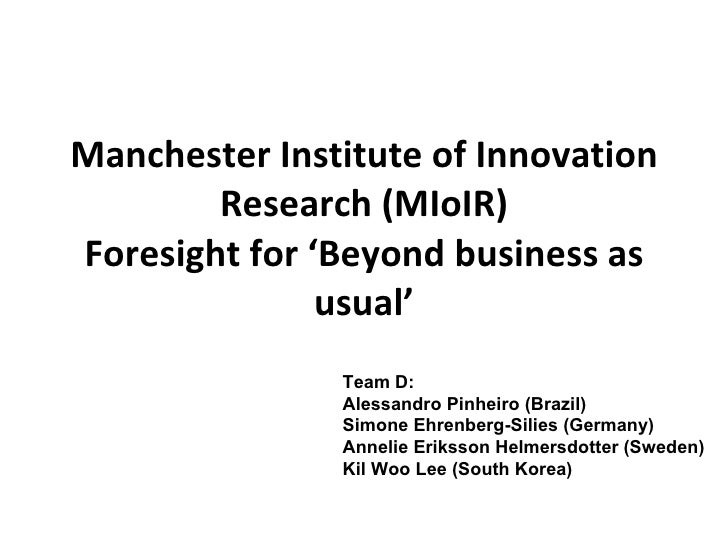 Manchester Institute of Innovation Research (MIoIR) Foresight for 'Beyond business as usual' Team D: Alessandro Pinheiro (...