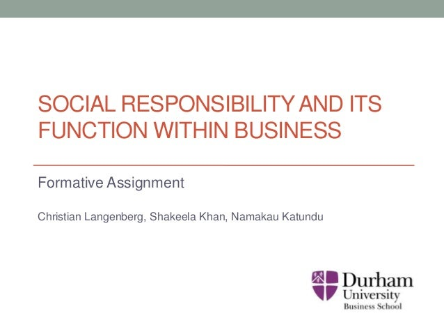 SOCIAL RESPONSIBILITYAND ITS FUNCTION WITHIN BUSINESS Formative Assignment Christian Langenberg, Shakeela Khan, Namakau Ka...