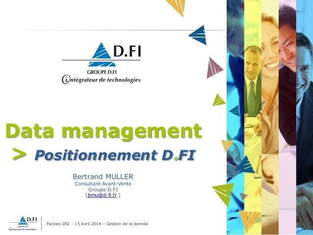 Paroles DSI – 15 Avril 2014 – Gestion de la donnée 1 Data management > Positionnement D.FI Bertrand MULLER Consultant Avan...