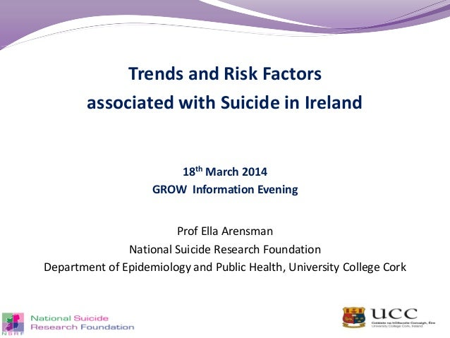 Trends and Risk Factors associated with Suicide in Ireland 18th March 2014 GROW Information Evening Prof Ella Arensman Nat...