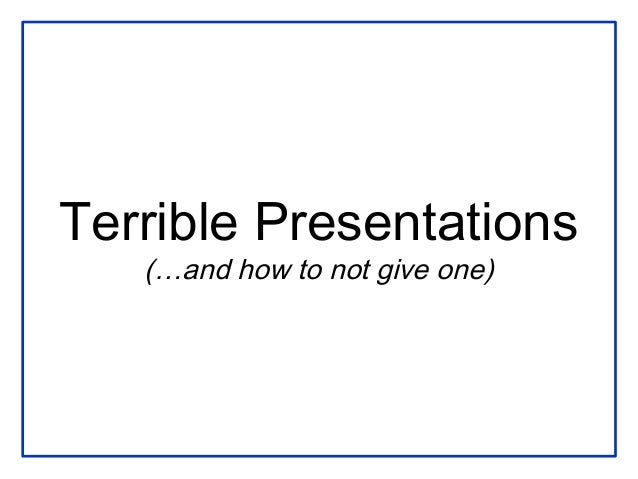 Terrible Presentations(…and how to not give one)