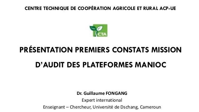 PRÉSENTATION PREMIERS CONSTATS MISSION D'AUDIT DES PLATEFORMES MANIOC CENTRE TECHNIQUE DE COOPÉRATION AGRICOLE ET RURAL AC...