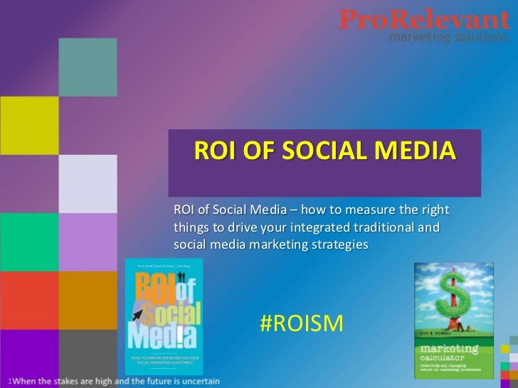 #ROISM       ROI OF SOCIAL MEDIA    ROI of Social Media – how to measure the right    things to drive your integrated trad...