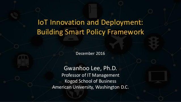 IoT Innovation and Deployment: Building Smart Policy Framework Gwanhoo Lee, Ph.D. Professor of IT Management Kogod School ...
