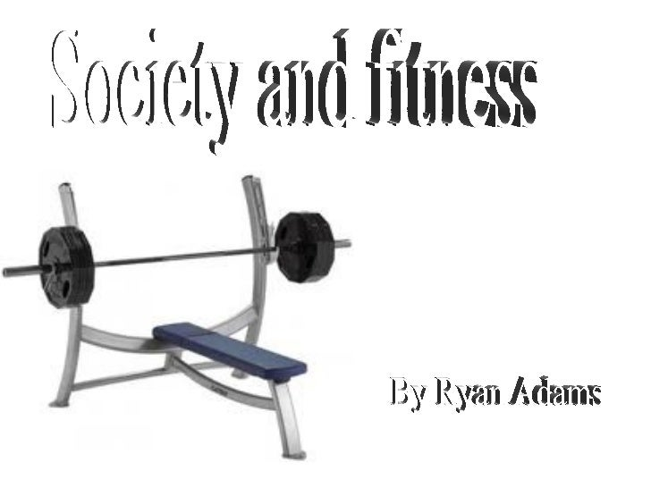 By Ryan Adams Society and fitness