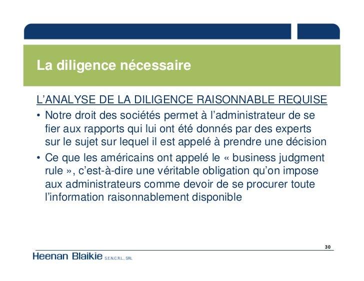 La diligence nécessaire  L'ANALYSE DE LA DILIGENCE RAISONNABLE REQUISE • Notre droit des sociétés permet à l'administrateu...