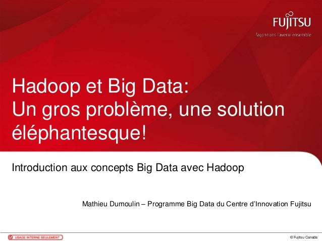© Fujitsu Canada Introduction aux concepts Big Data avec Hadoop Mathieu Dumoulin – Programme Big Data du Centre d'Innovati...