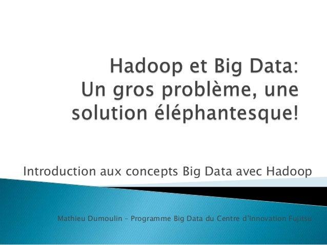 Introduction aux concepts Big Data avec Hadoop Mathieu Dumoulin – Programme Big Data du Centre d'Innovation Fujitsu