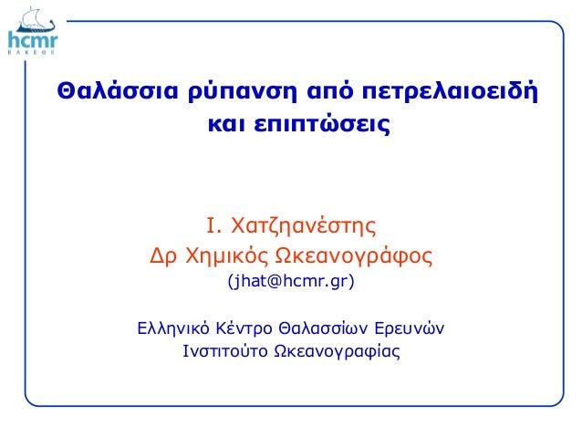 Θαλάσσια ρύπανση από πετρελαιοειδή και επιπτώσεις Ι. Χατζηανέστης Δρ Χημικός Ωκεανογράφος (jhat@hcmr.gr) Ελληνικό Κέντρο Θ...