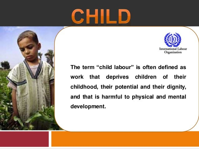 "The term ""child labour"" is often defined as work that deprives children of their childhood, their potential and their dign..."