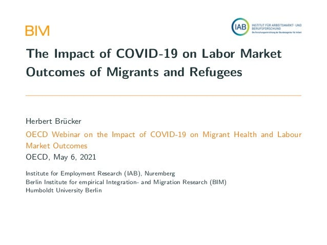 The Impact of COVID-19 on Labor Market Outcomes of Migrants and Refugees Herbert Brücker OECD Webinar on the Impact of CO...