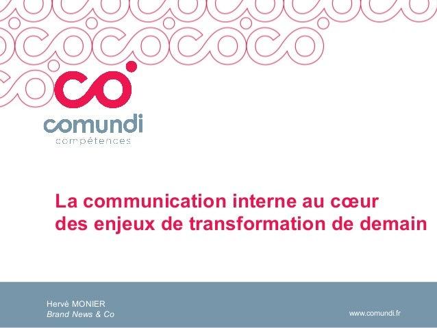 www.comundi.fr La communication interne au cœur des enjeux de transformation de demain Hervé MONIER Brand News & Co
