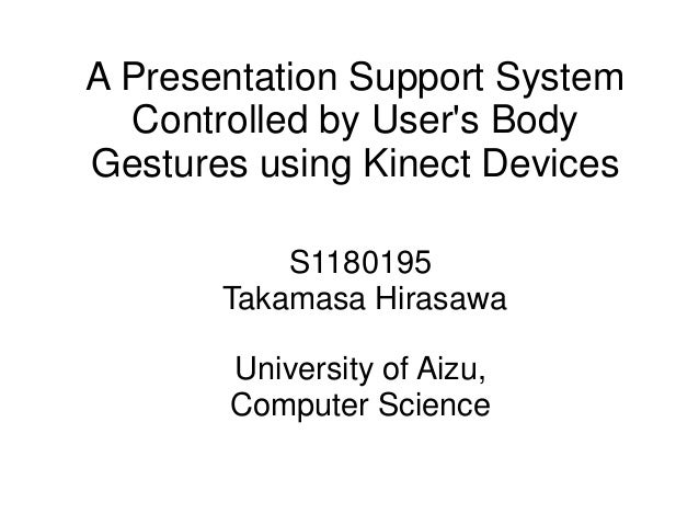 A Presentation Support System Controlled by User's Body Gestures using Kinect Devices S1180195 Takamasa Hirasawa Universit...
