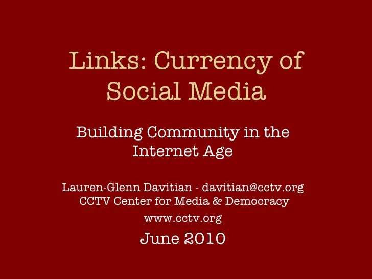 Links: Currency of Social Media Building Community in the Internet Age Lauren-Glenn Davitian - davitian@cctv.org  CCTV Cen...