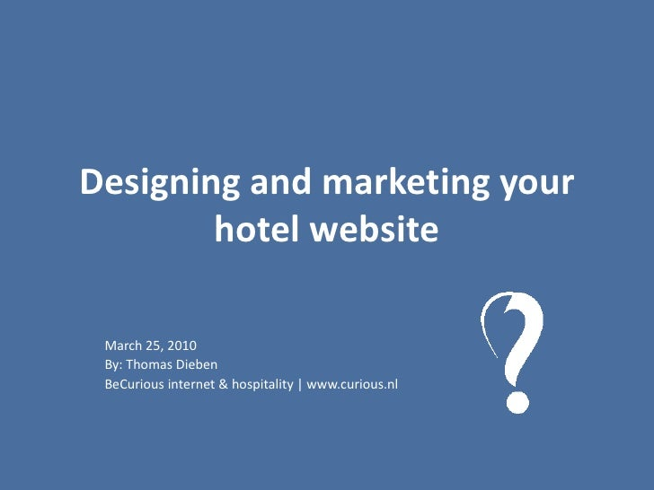 Designing and marketing your hotel website<br />March 25, 2010<br />By: Thomas Dieben<br />BeCurious internet & hospitalit...