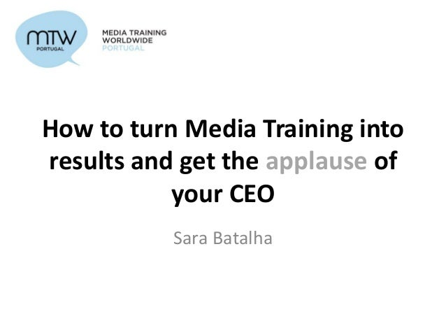 How to turn Media Training into results and get the applause of your CEO Sara Batalha