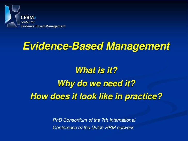 Evidence-Based Management                What is it?        Why do we need it? How does it look like in practice?      PhD...