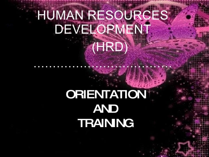 ORIENTATION AND TRAINING HUMAN RESOURCES DEVELOPMENT (HRD) ………………………………