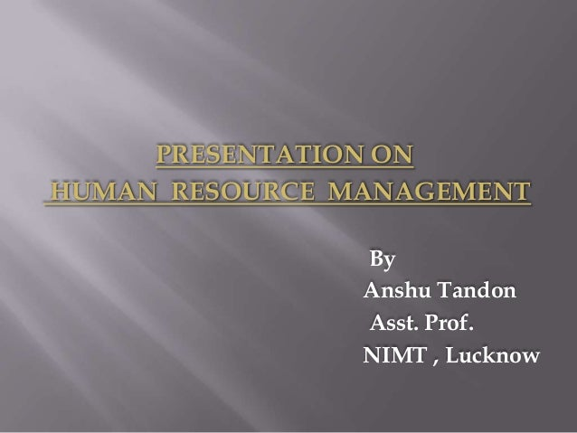 PRESENTATION ONHUMAN RESOURCE MANAGEMENT                By                Anshu Tandon                Asst. Prof.         ...