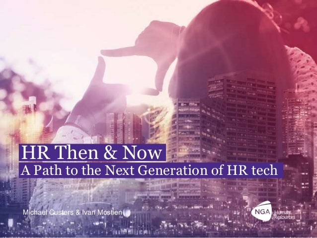 NGA Human Resources confidential. 1 HR Then & Now A Path to the Next Generation of HR tech Michael Custers & Ivan Mostien