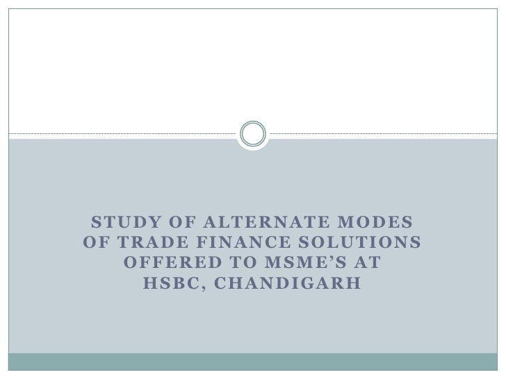 Study of Alternate modes of Trade Finance Solutions offered to MSME's at HSBC, Chandigarh<br />