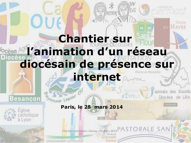 Chantier sur l'animation d'un réseau diocésain de présence sur internet Paris, le 28 mars 2014 1 Chantier animation réseau...