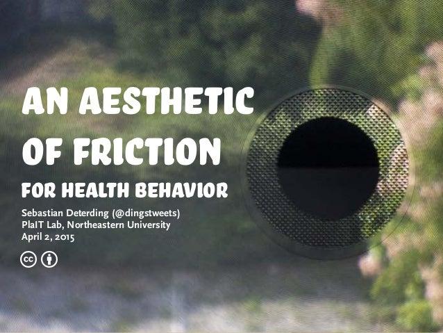 An Aesthetic of friction for health behavior Sebastian Deterding (@dingstweets) PlaIT Lab, Northeastern University April 2...
