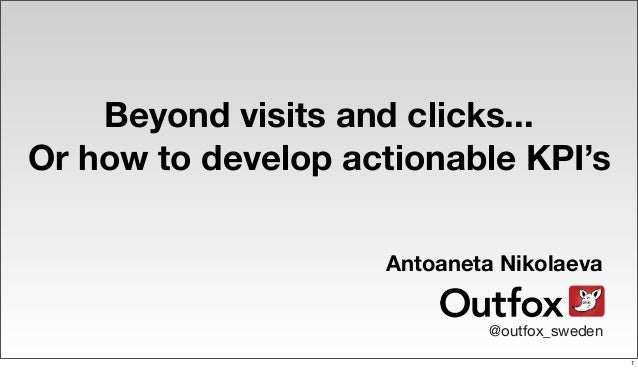 Beyond visits and clicks...Or how to develop actionable KPI'sAntoaneta Nikolaeva@outfox_sweden1