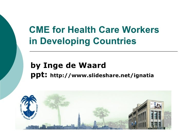 CME for Health Care Workers in Developing Countries by Inge de Waard ppt:  http://www.slideshare.net/ignatia
