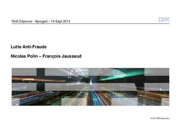 © 2014 IBM Corporation  Petit-Déjeuner - Aproged – 16 Sept 2014  Lutte Anti-Fraude  Nicolas Polin – François Jaussaud