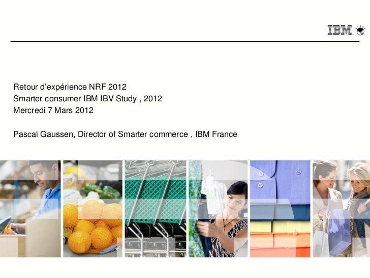 Retour d'expérience NRF 2012Smarter consumer IBM IBV Study , 2012Mercredi 7 Mars 2012Pascal Gaussen, Director of Smarter c...