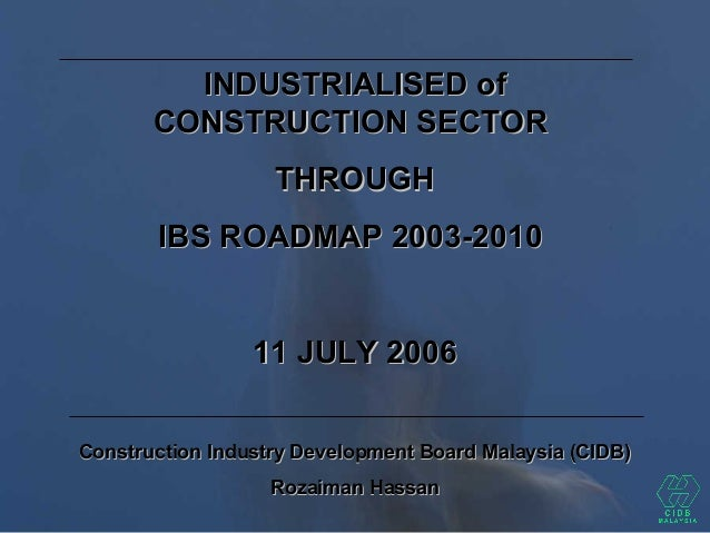 INDUSTRIALISED ofINDUSTRIALISED of CONSTRUCTION SECTORCONSTRUCTION SECTOR THROUGHTHROUGH IBS ROADMAP 2003-2010IBS ROADMAP ...