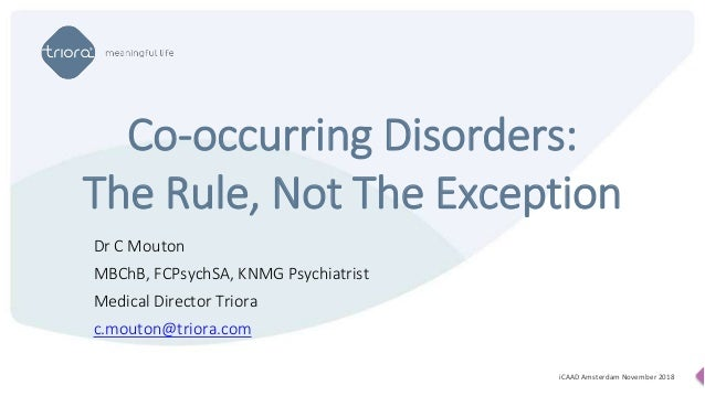 Dr C Mouton MBChB, FCPsychSA, KNMG Psychiatrist Medical Director Triora c.mouton@triora.com Co-occurring Disorders: The Ru...