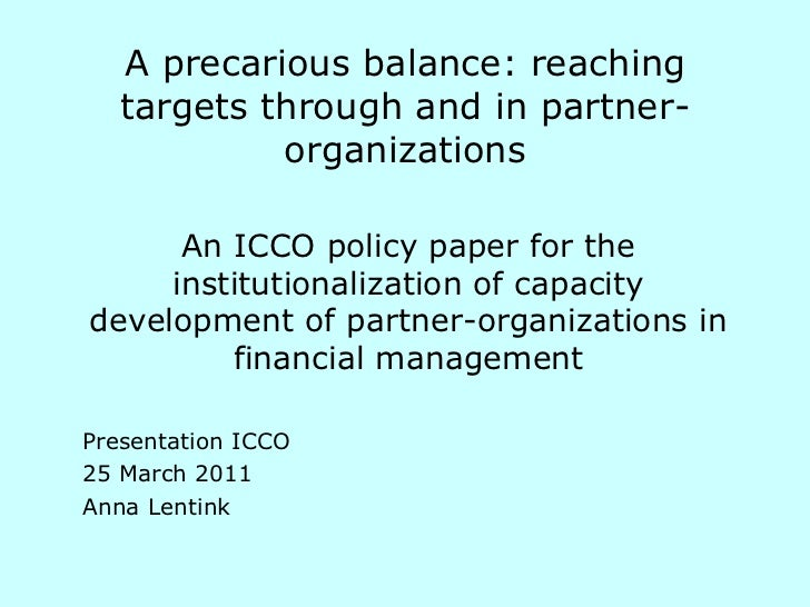 A precarious balance: reaching targets through and in partner- organizations An ICCO policy paper for the institutionaliza...