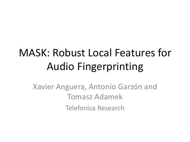 MASK: Robust Local Features for Audio Fingerprinting Xavier Anguera, Antonio Garzón and Tomasz Adamek Telefonica Research