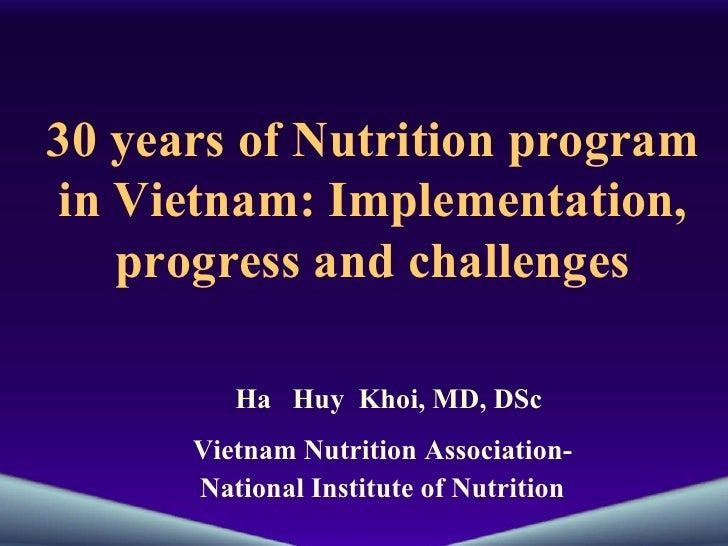 30 years of Nutrition program in Vietnam: Implementation, progress and challenges Ha  Huy  Khoi, MD, DSc Vietnam Nutrition...