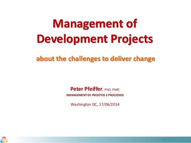 Management of Development Projects about the challenges to deliver change Peter Pfeiffer, PhD, PMP, MANAGEMENT DE PROJETOS...
