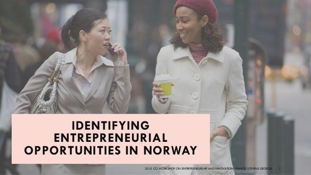 IDENTIFYING ENTREPRENEURIAL OPPORTUNITIES IN NORWAY 2015 CCI WORKSHOP ON ENTREPRENEURSHIP AND INNOVATION. FRANCIS STEVENS ...